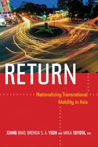 Return: Nationalizing Transnational Mobility in Asia Editor(s): Xiang Biao, Brenda  S. A. Yeoh, Mika Toyota